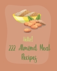 Hello! 222 Almond Meal Recipes: Best Almond Meal Cookbook Ever For Beginners [Book 1] Cover Image