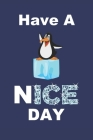 Have A Nice Day: Winter Season Icy Cold Notebook. Penguin On Top Of Ice Cube Wishing You A Happy Day. Cover Image