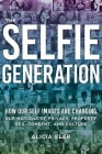 The Selfie Generation: How Our Self-Images Are Changing Our Notions of Privacy, Sex, Consent, and Culture Cover Image