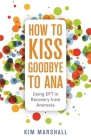 How to Kiss Goodbye to Ana: Using Eft in Recovery from Anorexia Cover Image