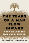 The Tears of a Man Flow Inward: Growing Up in the Civil War in Burundi Cover Image