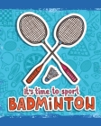 It's Time To Sport Badminton: Badminton Game Journal - Exercise - Sports - Fitness - For Players - Racket Sports - Outdoors Cover Image
