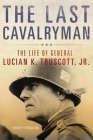 The Last Cavalryman, Volume 48: The Life of General Lucian K. Truscott, Jr. (Campaigns and Commanders #48) Cover Image