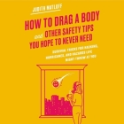 How to Drag a Body and Other Safety Tips You Hope to Never Need Lib/E: Survival Tricks for Hacking, Hurricanes, and Hazards Life Might Throw at You Cover Image