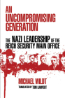 An Uncompromising Generation: The Nazi Leadership of the Reich Security Main Office (George L. Mosse Series in the History of European Culture, Sexuality, and Ideas) Cover Image