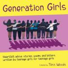 Generation Girls: Heartfelt advice, stories, poems and letters written by teenage girls for teenage girls. Cover Image