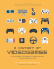 A History of Videogames: In 14 Consoles, 5 Computers, 2 Arcade Cabinets ...and an Ocarina of Time Cover Image
