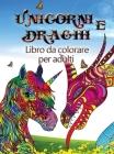 Unicorni e draghi - Libro da colorare per adulti: Perfetto per chi ama gli unicorni oi draghi e soprattutto gli animali fantastici Cover Image