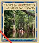Canoeing and Kayaking Houston Waterways (River Books, Sponsored by The Meadows Center for Water and the Environment, Texas State University) Cover Image