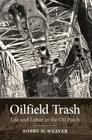 Oilfield Trash: Life and Labor in the Oil Patch (Kenneth E. Montague Series in Oil and Business History #22) Cover Image