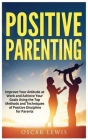 Postive Parenting: Improve Your Attitude at Work and Achieve Your Goals Using the Top Methods and Techniques of Positive Discipline for P Cover Image
