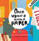 Once Upon a Piece of Paper: A Visual Guide to Collage Making Cover Image
