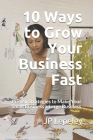 10 Ways to Grow Your Business Fast: Proven Strategies to Make Your Small Business a Large Business Cover Image