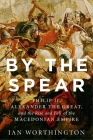 By the Spear: Philip II, Alexander the Great, and the Rise and Fall of the Macedonian Empire (Ancient Warfare and Civilization) Cover Image