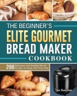 The Beginner's Elite Gourmet Bread Maker Cookbook: 200 Delicious and Healthy Bread Recipes to Jump-Start Your Day Cover Image