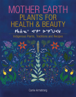 Mother Earth Plants for Health & Beauty: Indigenous Plants, Traditions, and Recipes Cover Image