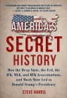 America's Secret History: How the Deep State, the Fed, the JFK, MLK, and RFK Assassinations, and Much More Led  to Donald Trump's Presidency Cover Image
