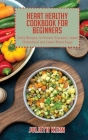 Heart Healthy Cookbook for Beginners: Tasty Recipes to Prevent Diseases, Lower Cholesterol and Lower Blood Sugar Cover Image