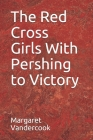 The Red Cross Girls With Pershing to Victory Cover Image