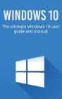 Windows 10: The ultimate Windows 10 user guide and manual! Cover Image