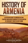 History of Armenia: A Captivating Guide to Armenian History, Starting from Ancient Armenia to Its Declaration of Sovereignty from the Sovi Cover Image