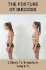 The Posture Of Success: 5 Steps To Transform Your Life: Aspire Physical Recovery Center At Hoover Cover Image