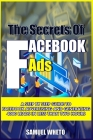 Facebook Ads Secrets: Step By Step Guide For Conducting Facebook Ads And Generate 4000 Leads In Less Than 2 Hours Cover Image