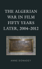 The Algerian War in Film Fifty Years Later, 2004-2012 (After the Empire: The Francophone World and Postcolonial Fra) Cover Image