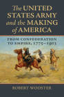 The United States Army and the Making of America: From Confederation to Empire, 1775-1903 Cover Image