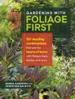 Gardening with Foliage First: 127 Dazzling Combinations That Pair the Beauty of Leaves with Flowers, Bark, Berries, and More Cover Image