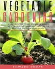 Vegetable Gardening: Learn to Master the Art of Organic Garden With the Vegetable Gardener's Bible. All the Practical Tricks for Every Seas Cover Image