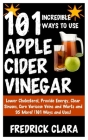 101 Incredible Ways to Use Apple Cider Vinegar: Lower Cholesterol, Provide Energy, Clear Sinuses, Cure Varicose Veins and Warts and 95 More! (101 Ways Cover Image