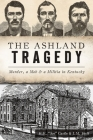 The Ashland Tragedy: Murder, a Mob and a Militia in Kentucky (True Crime) Cover Image