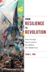 From Resilience to Revolution: How Foreign Interventions Destabilize the Middle East (Columbia Studies in Middle East Politics) Cover Image