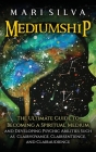 Mediumship: The Ultimate Guide to Becoming a Spiritual Medium and Developing Psychic Abilities Such as Clairvoyance, Clairsentienc Cover Image