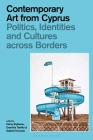 Contemporary Art from Cyprus: Politics, Identities, and Cultures Across Borders Cover Image