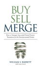 Buy Sell Merge: How to Navigate Successful Dental Practice Transitions for the Entrepreneurial Dentist Cover Image