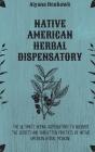 Native American Herbal Dispensatory: The Ultimate Herbal Dispensatory to Discover the Secrets and Forgotten Practices of Native American Herbal Medici Cover Image