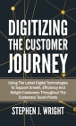 Digitizing The Customer Journey: Using the Latest Digital Technologies to Support Growth, Efficiency and Delight Customers Throughout the Customer's T Cover Image