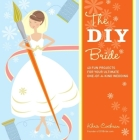 The DIY Bride: 40 Fun Projects for Your Ultimate One-Of-A-Kind Wedding (Stonesong Press Books) Cover Image
