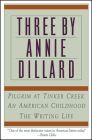 Three by Annie Dillard: The Writing Life, An American Childhood, Pilgrim at Tinker Creek Cover Image