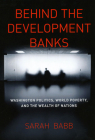 Behind the Development Banks: Washington Politics, World Poverty, and the Wealth of Nations Cover Image
