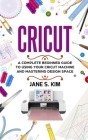 Cricut: A Complete Beginner Guide To Using Your Cricut Machine and Mastering Design Space Cover Image