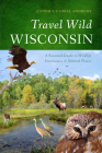 Travel Wild Wisconsin: A Seasonal Guide to Wildlife Encounters in Natural Places Cover Image