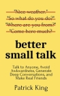 Better Small Talk: Talk to Anyone, Avoid Awkwardness, Generate Deep Conversations, and Make Real Friends Cover Image