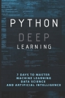 Python Deep Learning: 7 Days To Master Machine Learning, Data Science and Artificial Intelligence: Data Science Degree Cover Image