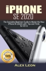 iPhone SE 2020: The Complete Beginners Guide to Master the New iPhone SE (2020) with Tips and Tricks Cover Image