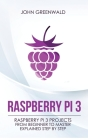 Raspberry Pi 3: Raspberry Pi 3 Projects From Beginner To Master Explained Step By Step Cover Image