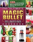 The Ultimate Magic Bullet Blender Cookbook: 400 Healthy Smoothies, Juices Recipes to Lose Weight, Detoxify, Fight Disease, and Live Long Cover Image