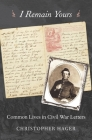 I Remain Yours: Common Lives in Civil War Letters Cover Image